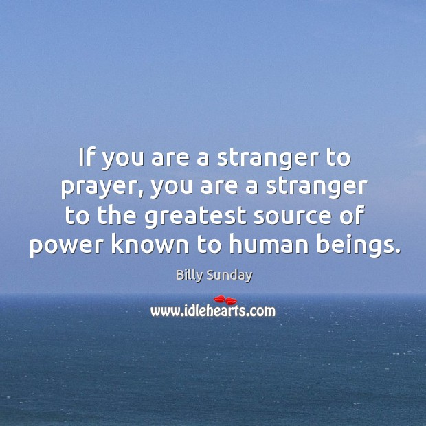 If you are a stranger to prayer, you are a stranger to Billy Sunday Picture Quote