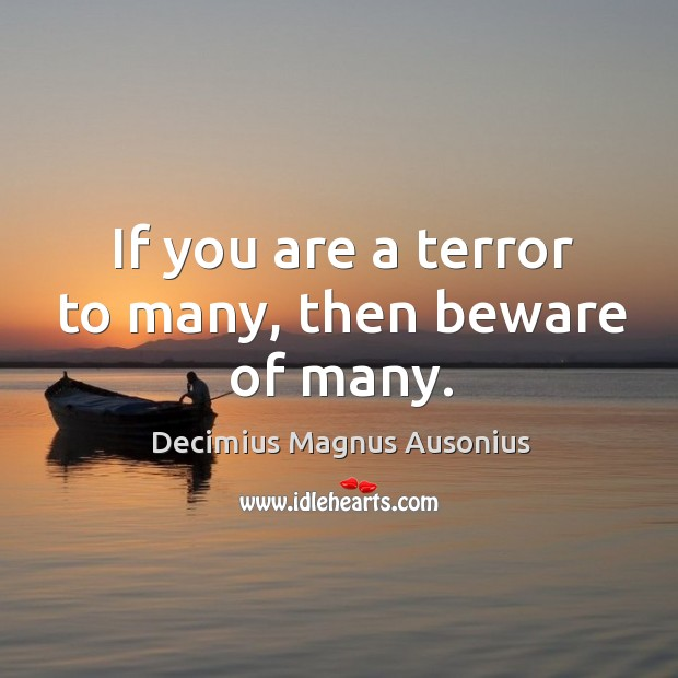 If you are a terror to many, then beware of many. Image