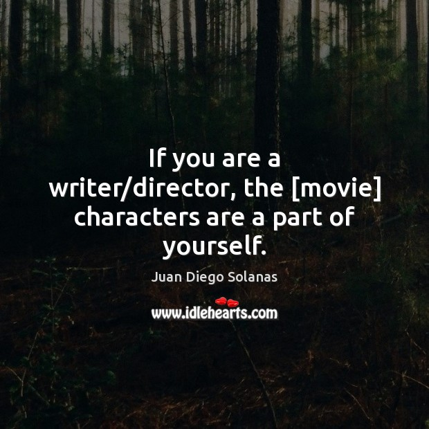 If you are a writer/director, the [movie] characters are a part of yourself. Image