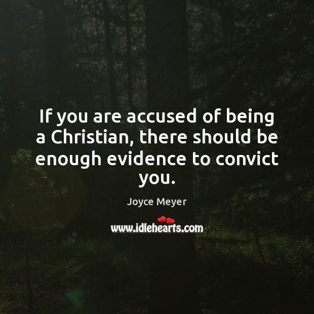 Image, If you are accused of being a Christian, there should be enough evidence to convict you.