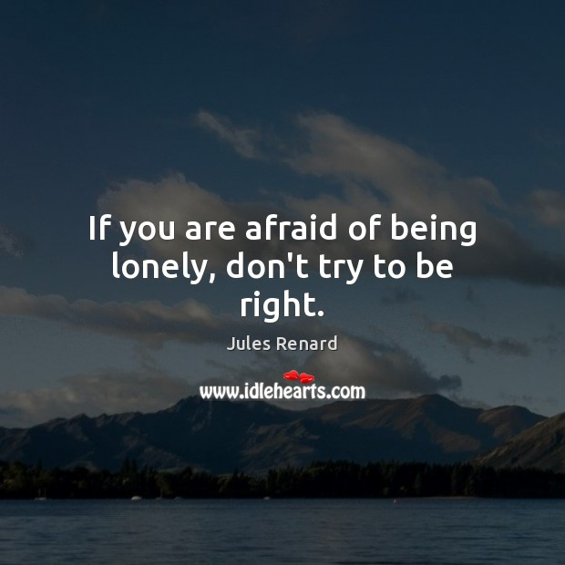 If you are afraid of being lonely, don't try to be right. Jules Renard Picture Quote