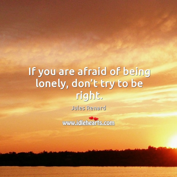 Image, If you are afraid of being lonely, don't try to be right.
