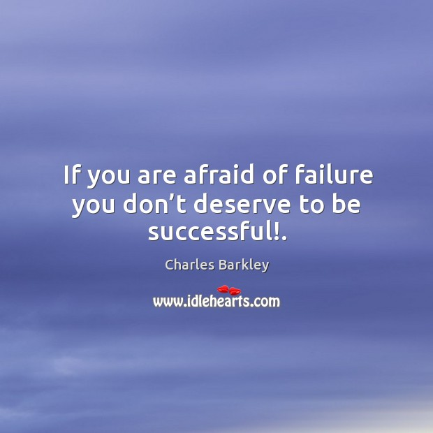 If you are afraid of failure you don't deserve to be successful!. Charles Barkley Picture Quote