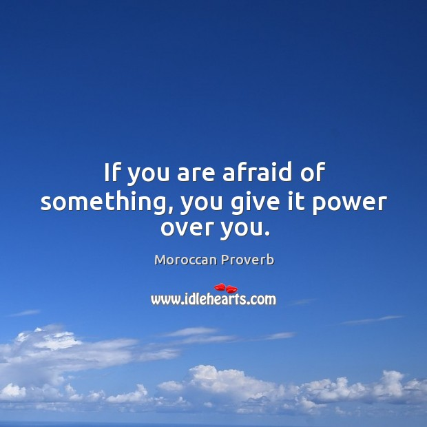 If you are afraid of something, you give it power over you. Moroccan Proverbs Image