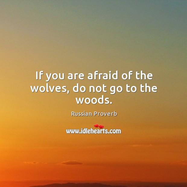 If you are afraid of the wolves, do not go to the woods. Russian Proverbs Image