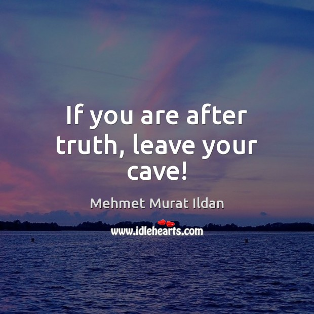 If you are after truth, leave your cave! Image