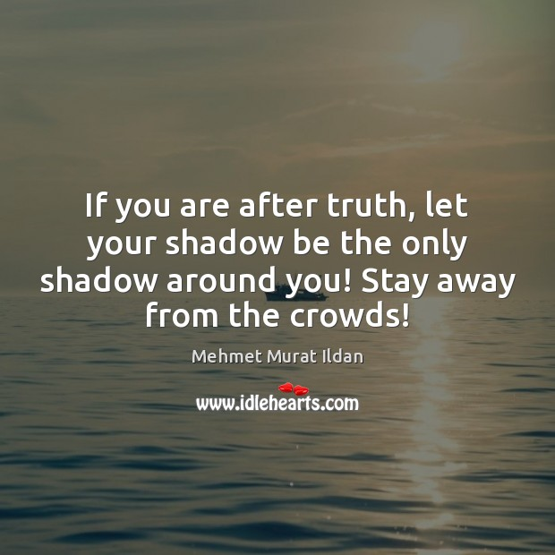 If you are after truth, let your shadow be the only shadow Image