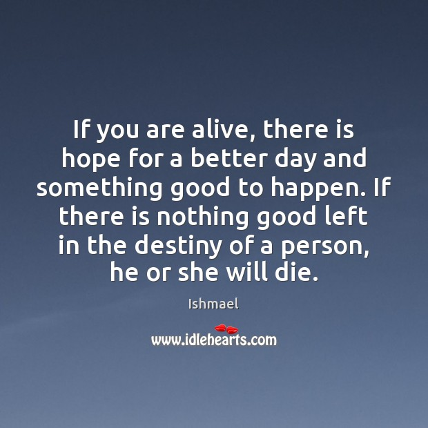 If you are alive, there is hope for a better day and Ishmael Picture Quote