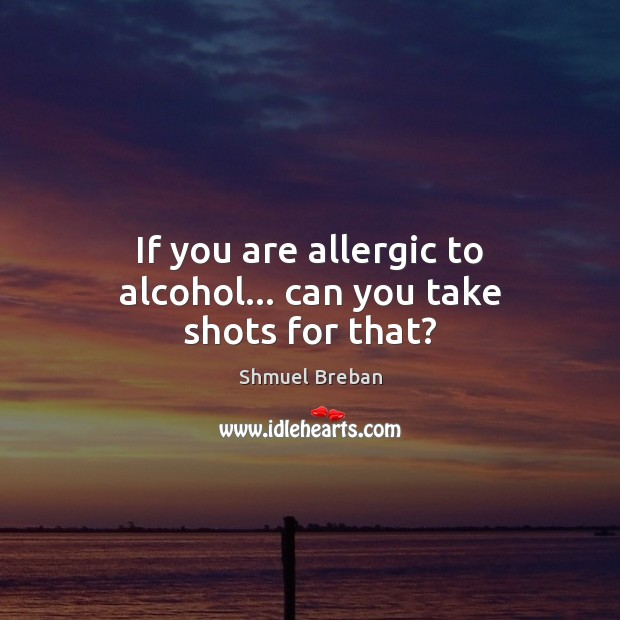 Image, If you are allergic to alcohol… can you take shots for that?