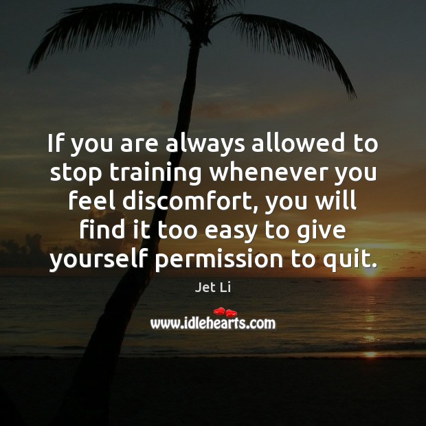If you are always allowed to stop training whenever you feel discomfort, Jet Li Picture Quote