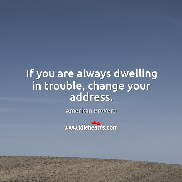 If you are always dwelling in trouble, change your address. American Proverbs Image