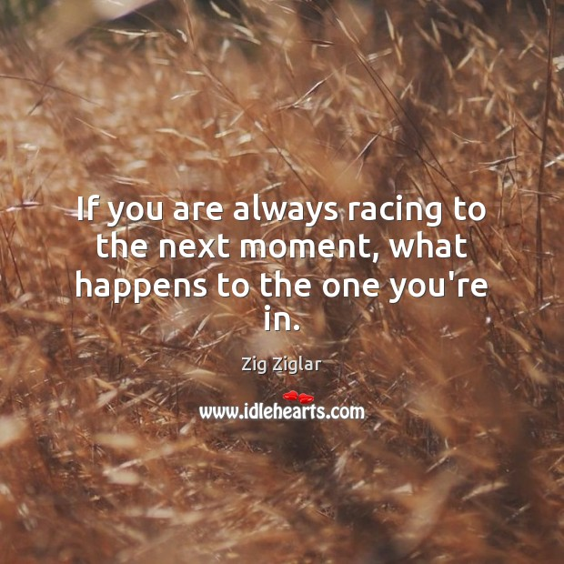 If you are always racing to the next moment, what happens to the one you're in. Image