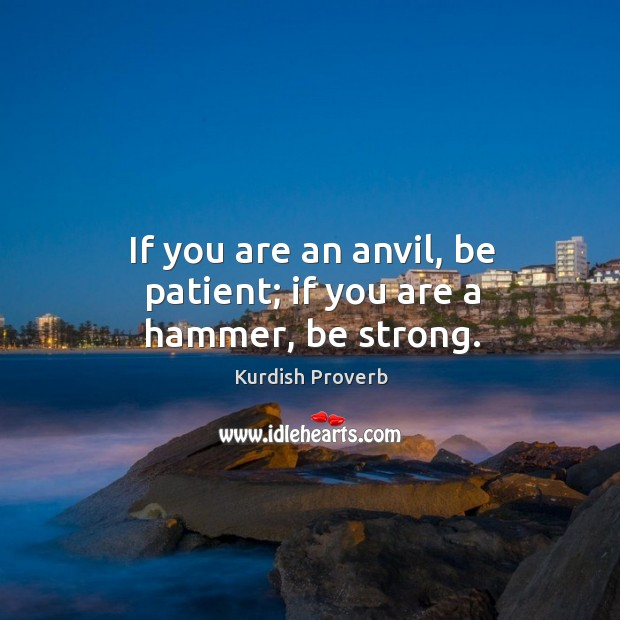 If you are an anvil, be patient; if you are a hammer, be strong. Image