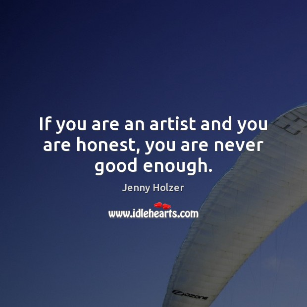 If you are an artist and you are honest, you are never good enough. Jenny Holzer Picture Quote