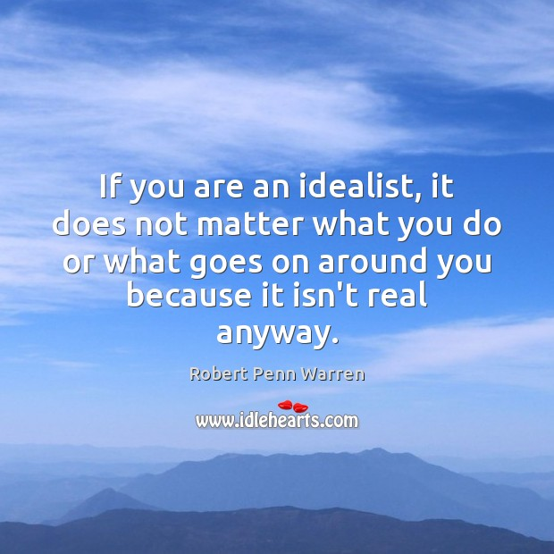 If you are an idealist, it does not matter what you do Robert Penn Warren Picture Quote