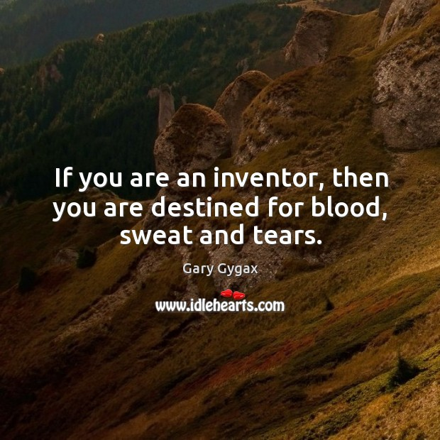 If you are an inventor, then you are destined for blood, sweat and tears. Image