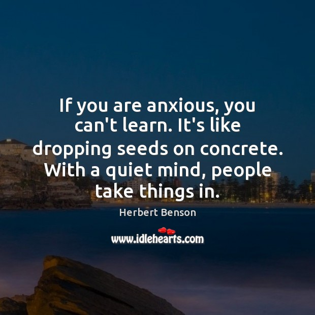 If you are anxious, you can't learn. It's like dropping seeds on Image