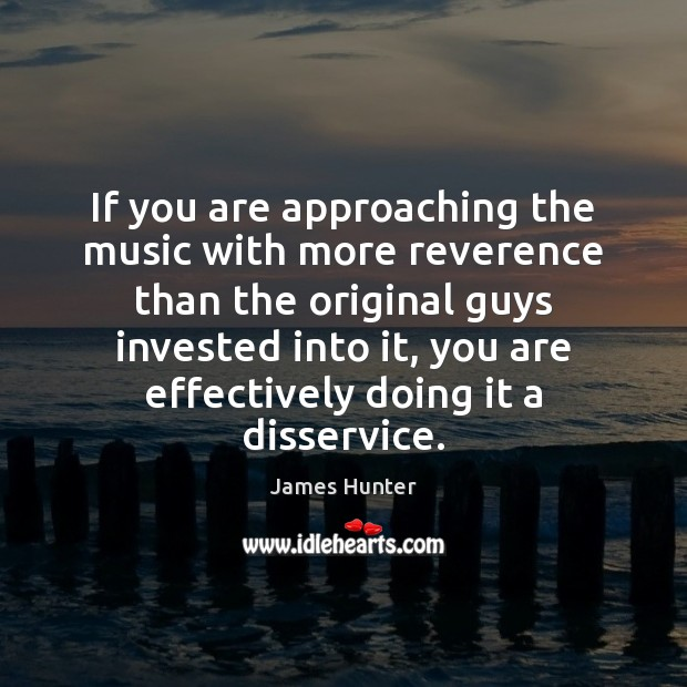 Image, If you are approaching the music with more reverence than the original