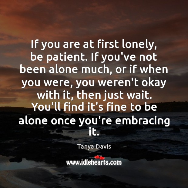 If you are at first lonely, be patient. If you've not been Image