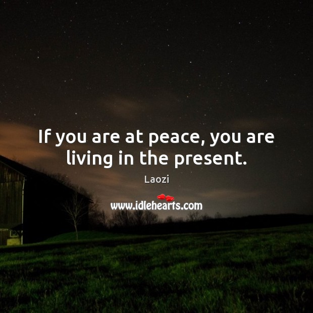 Image, If you are at peace, you are living in the present.