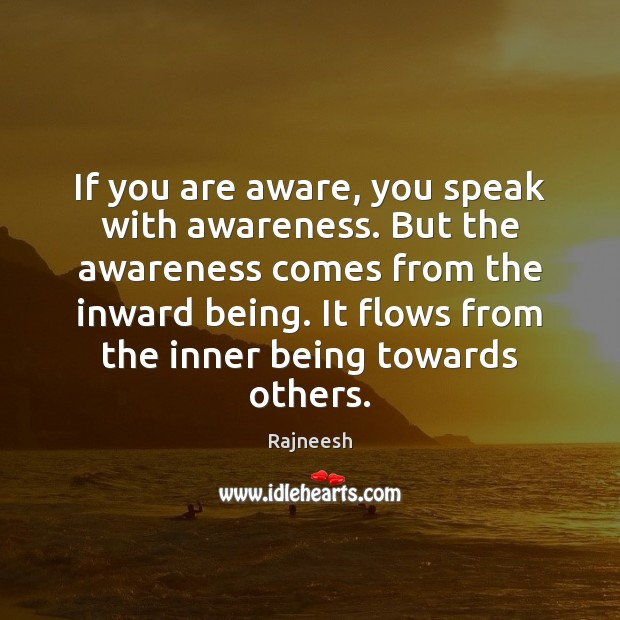 If you are aware, you speak with awareness. But the awareness comes Image