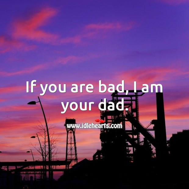 If you are bad, I am your dad. Attitude Quotes Image