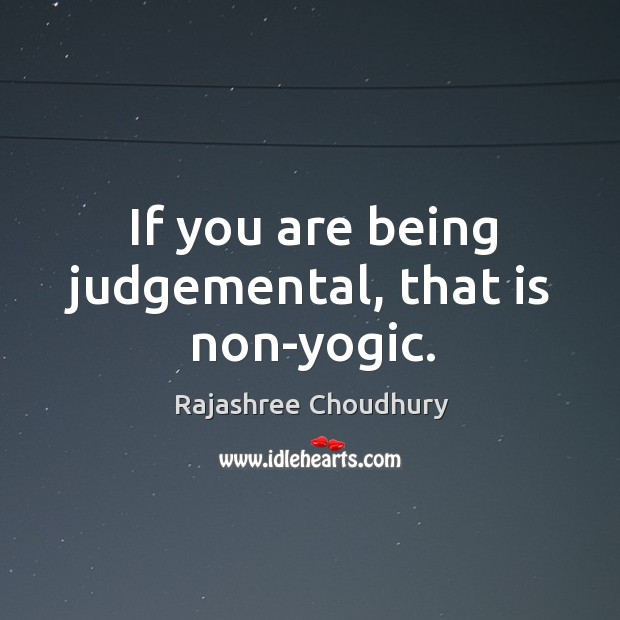 If you are being judgemental, that is non-yogic. Rajashree Choudhury Picture Quote