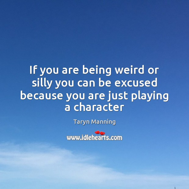 If you are being weird or silly you can be excused because Taryn Manning Picture Quote