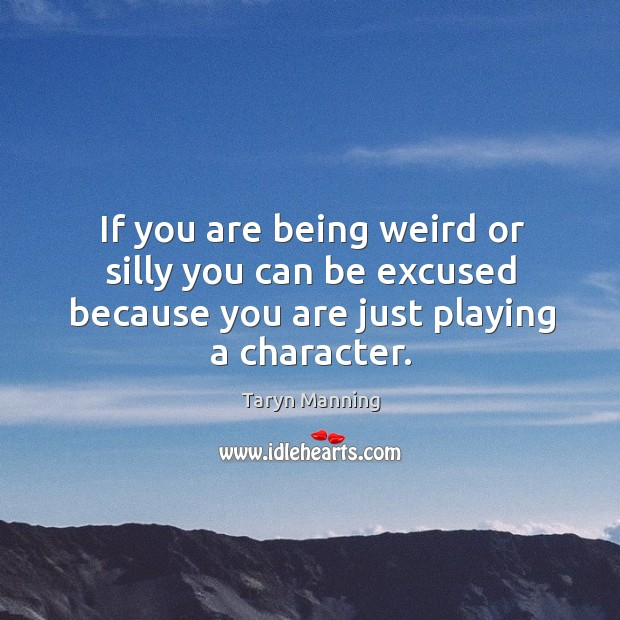 If you are being weird or silly you can be excused because you are just playing a character. Taryn Manning Picture Quote