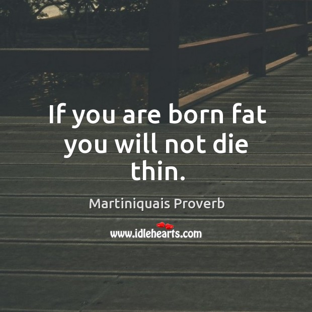 If you are born fat you will not die thin. Martiniquais Proverbs Image
