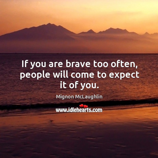 If you are brave too often, people will come to expect it of you. Image
