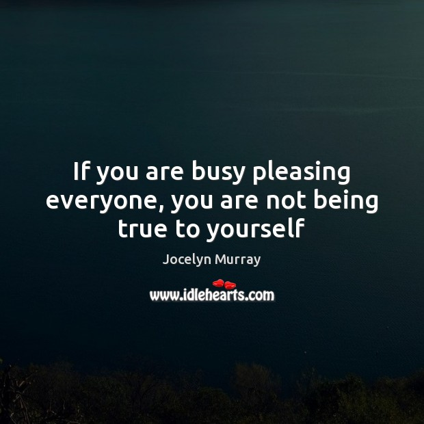 If You Are Busy Pleasing Everyone You Are Not Being True To Yourself