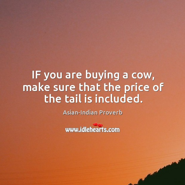 If you are buying a cow, make sure that the price of the tail is included. Asian-Indian Proverbs Image