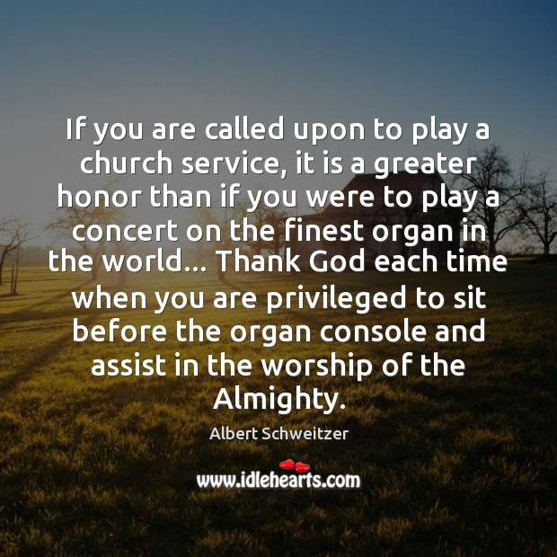 If you are called upon to play a church service, it is Albert Schweitzer Picture Quote