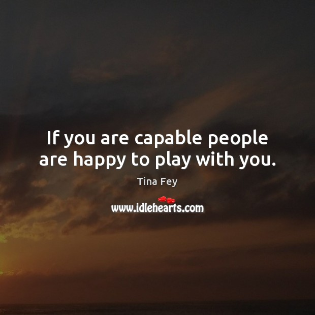 If you are capable people are happy to play with you. Image