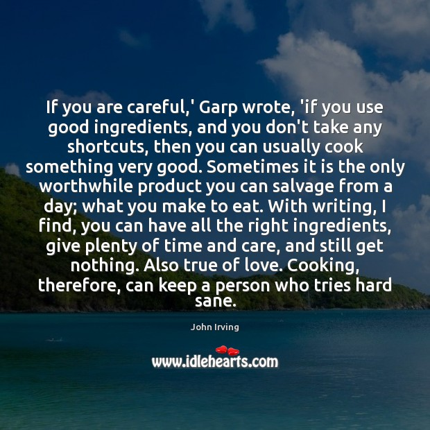 If you are careful,' Garp wrote, 'if you use good ingredients, John Irving Picture Quote