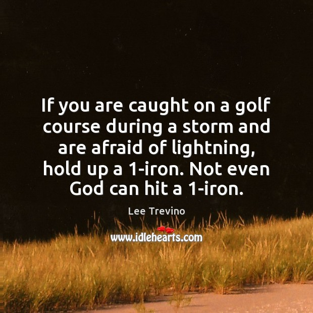 If you are caught on a golf course during a storm and Lee Trevino Picture Quote