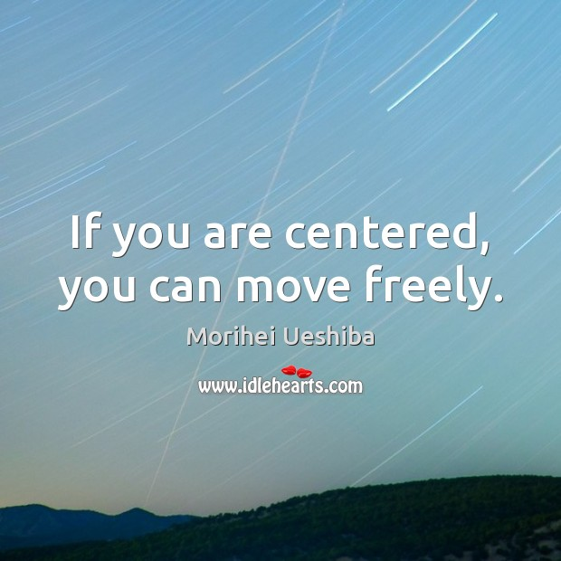 If you are centered, you can move freely. Morihei Ueshiba Picture Quote