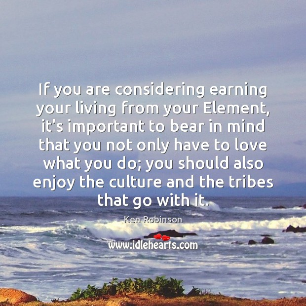 If you are considering earning your living from your Element, it's important Ken Robinson Picture Quote