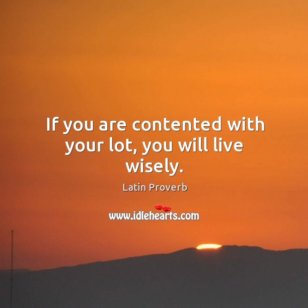 If you are contented with your lot, you will live wisely. Latin Proverbs Image