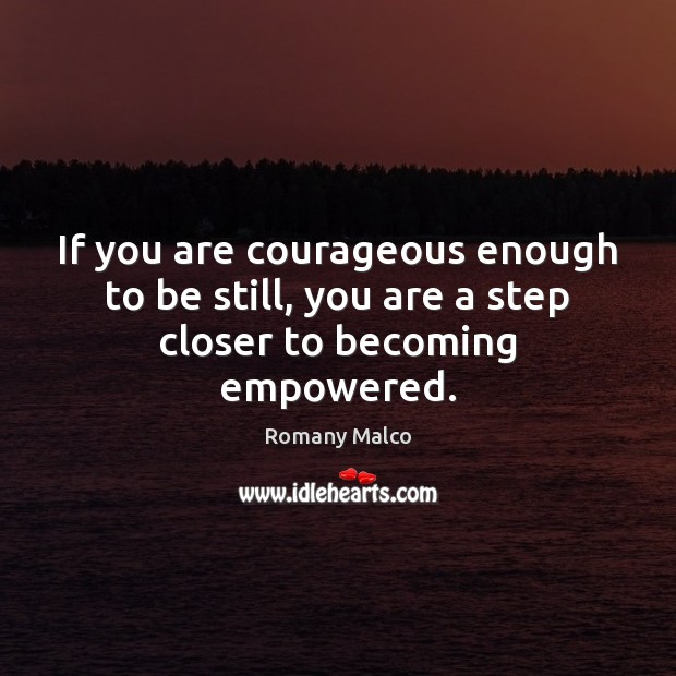 If you are courageous enough to be still, you are a step closer to becoming empowered. Romany Malco Picture Quote