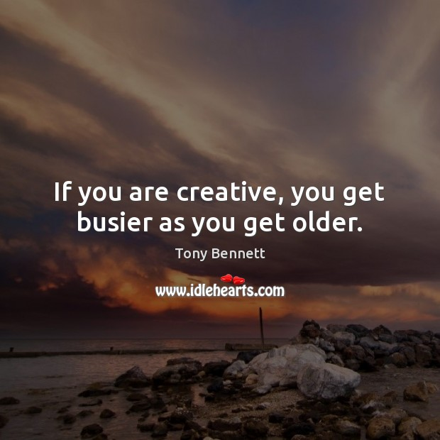 If you are creative, you get busier as you get older. Image