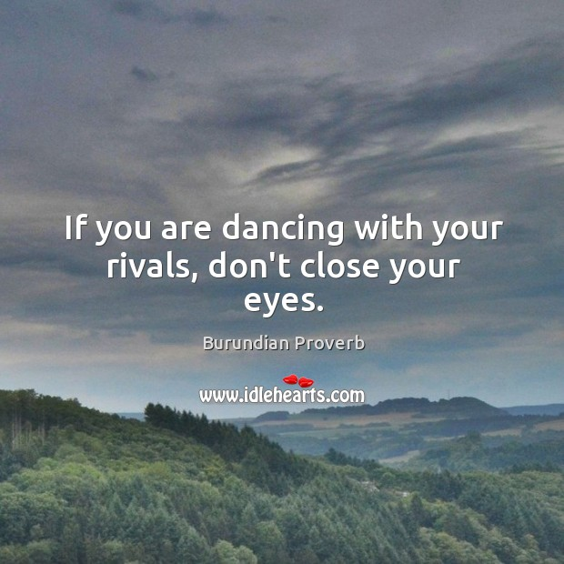 If you are dancing with your rivals, don't close your eyes. Burundian Proverbs Image