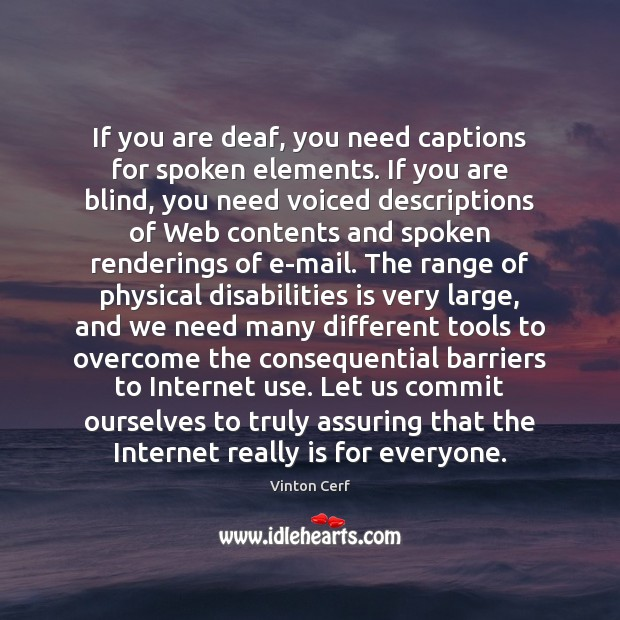 If you are deaf, you need captions for spoken elements. If you Image