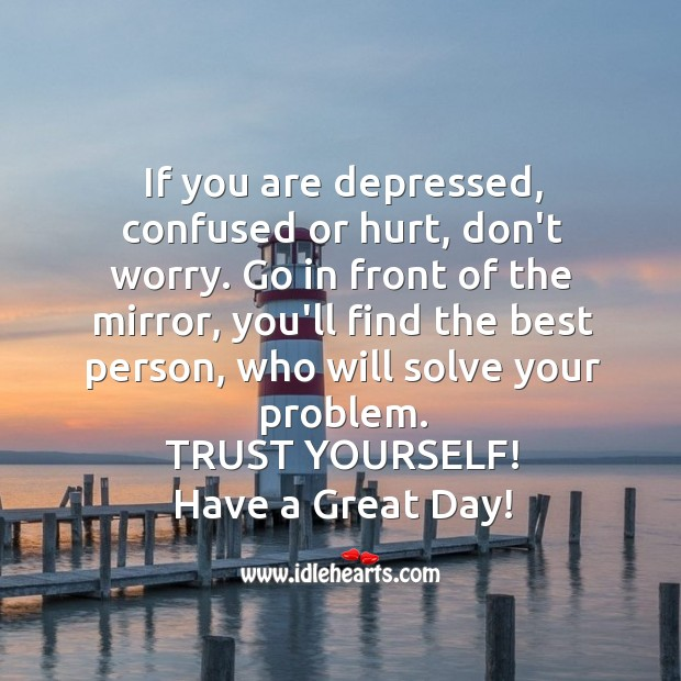 If you are depressed, confused or hurt, don't worry. Image