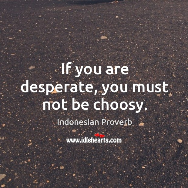 If you are desperate, you must not be choosy. Indonesian Proverbs Image