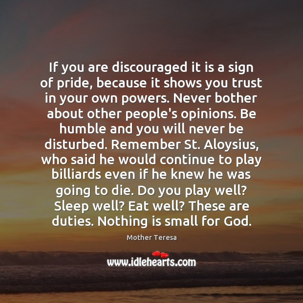 If you are discouraged it is a sign of pride, because it Image
