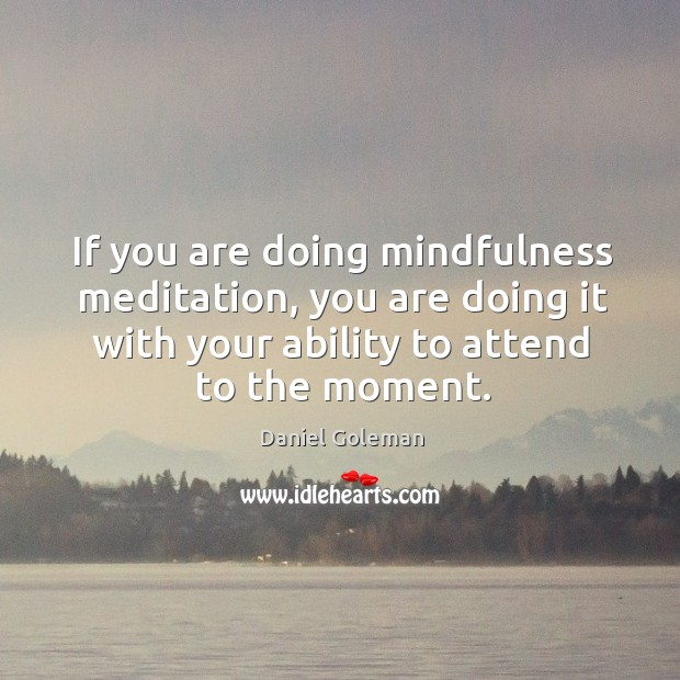 Image, If you are doing mindfulness meditation, you are doing it with your ability to attend to the moment.