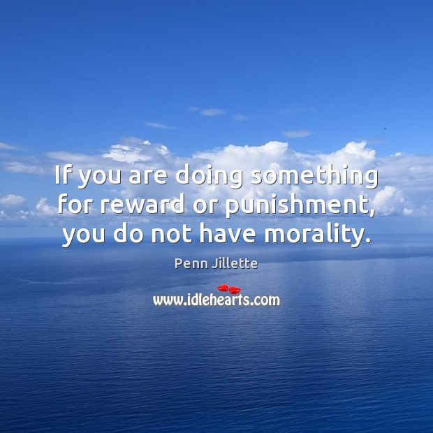 If you are doing something for reward or punishment, you do not have morality. Image