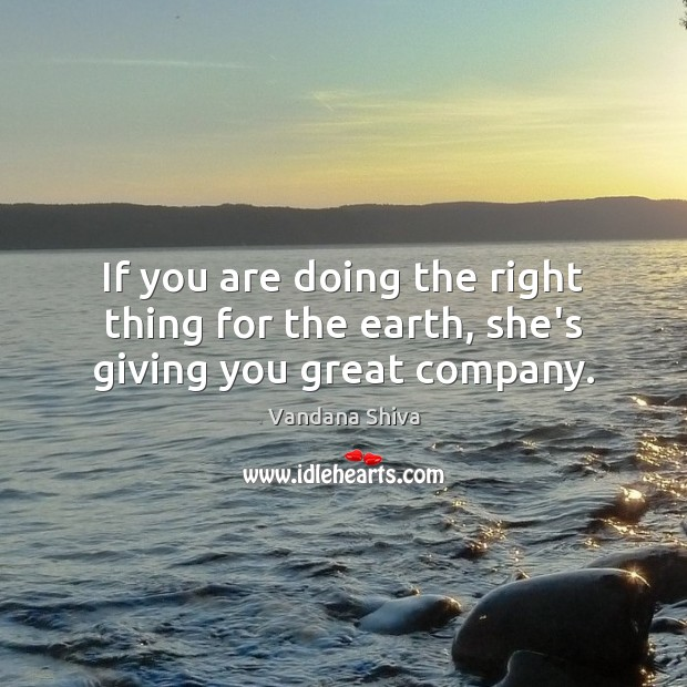 If you are doing the right thing for the earth, she's giving you great company. Vandana Shiva Picture Quote